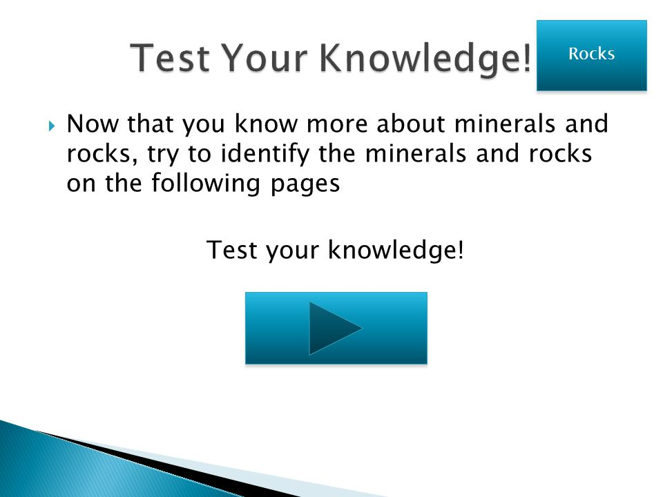 Test Your Knowledge! Rocks. Now that you know more about minerals and rocks, try to identify the minerals and rocks on the following pages.