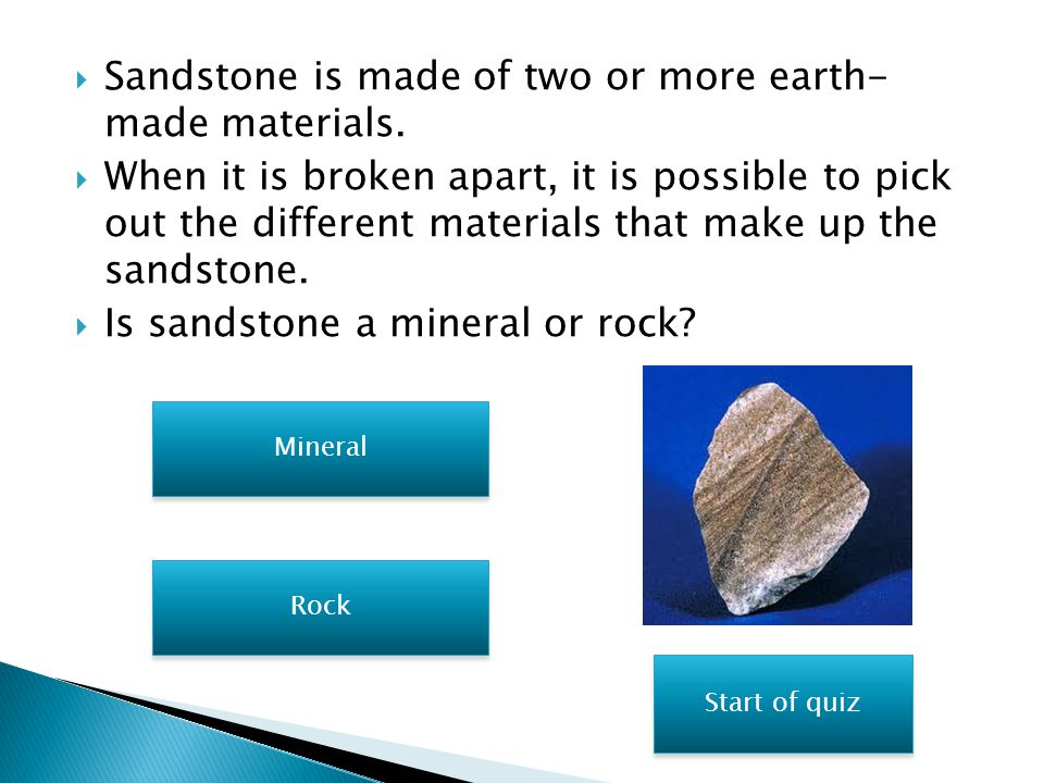 Sandstone is made of two or more earth- made materials.