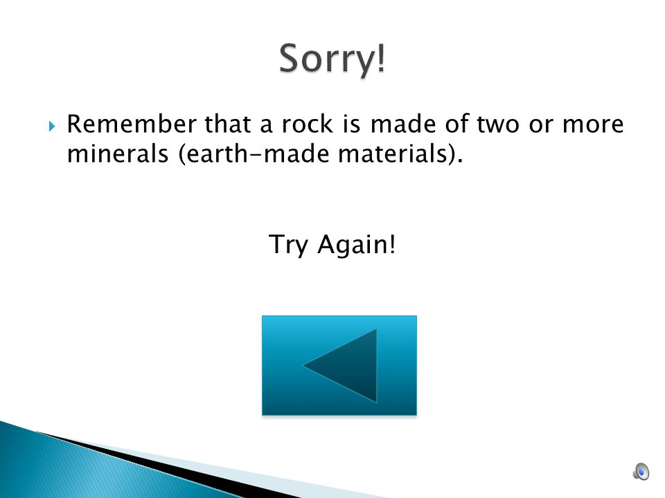 Sorry! Remember that a rock is made of two or more minerals (earth-made materials). Try Again!