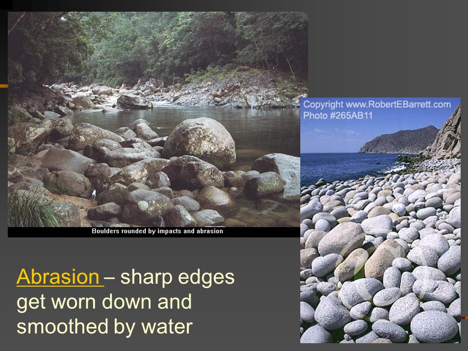 Abrasion – sharp edges get worn down and smoothed by water
