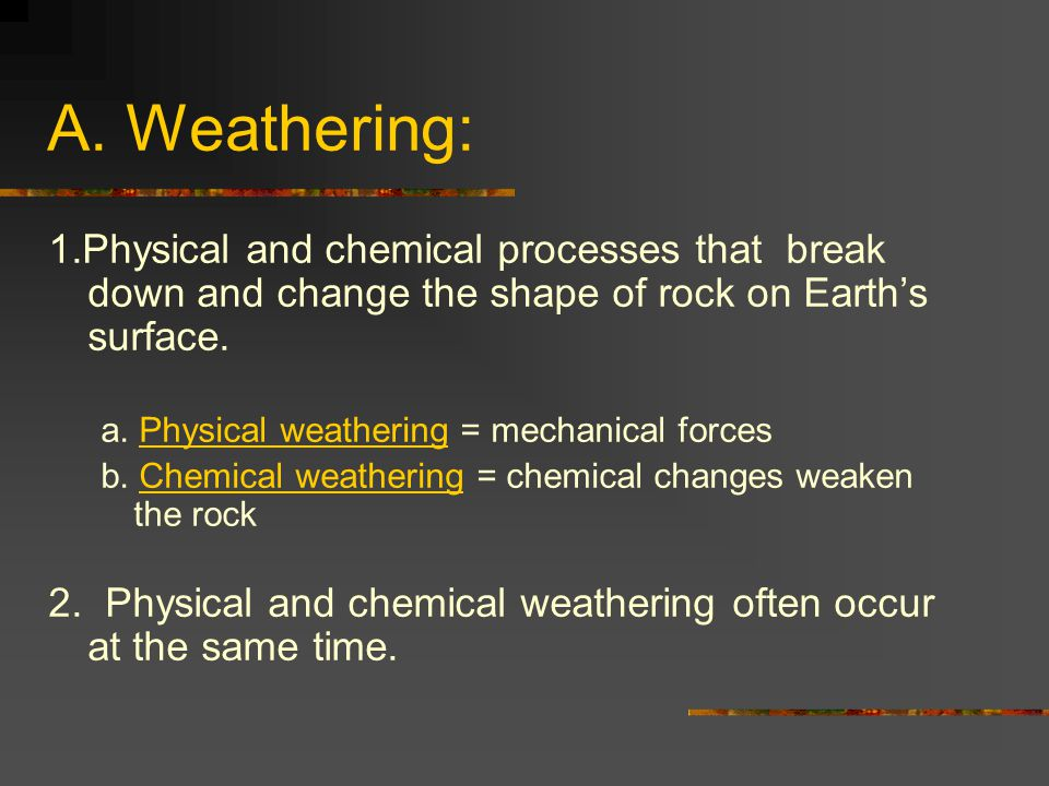 A. Weathering: 1.Physical and chemical processes that break down and change the shape of rock on Earth's surface.