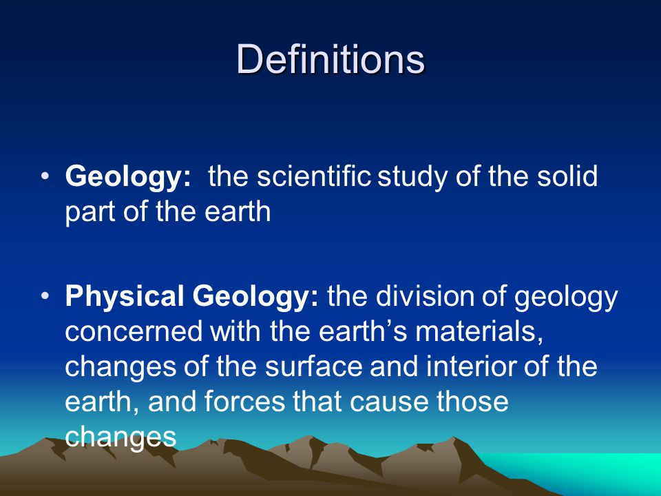 Definitions Geology: the scientific study of the solid part of the earth.