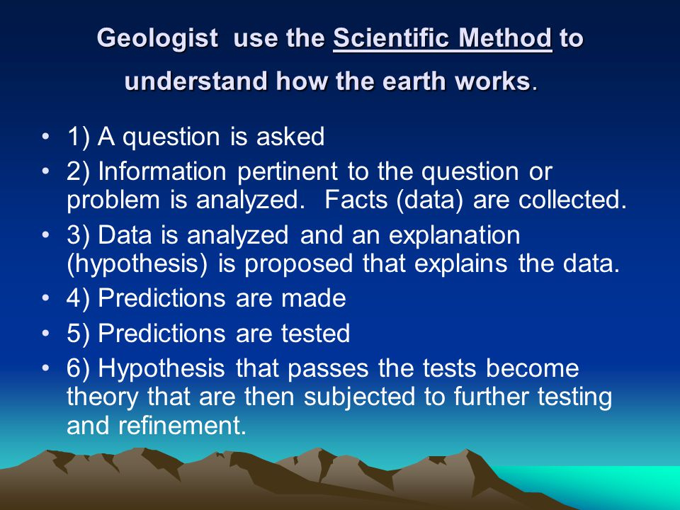 Geologist use the Scientific Method to understand how the earth works.