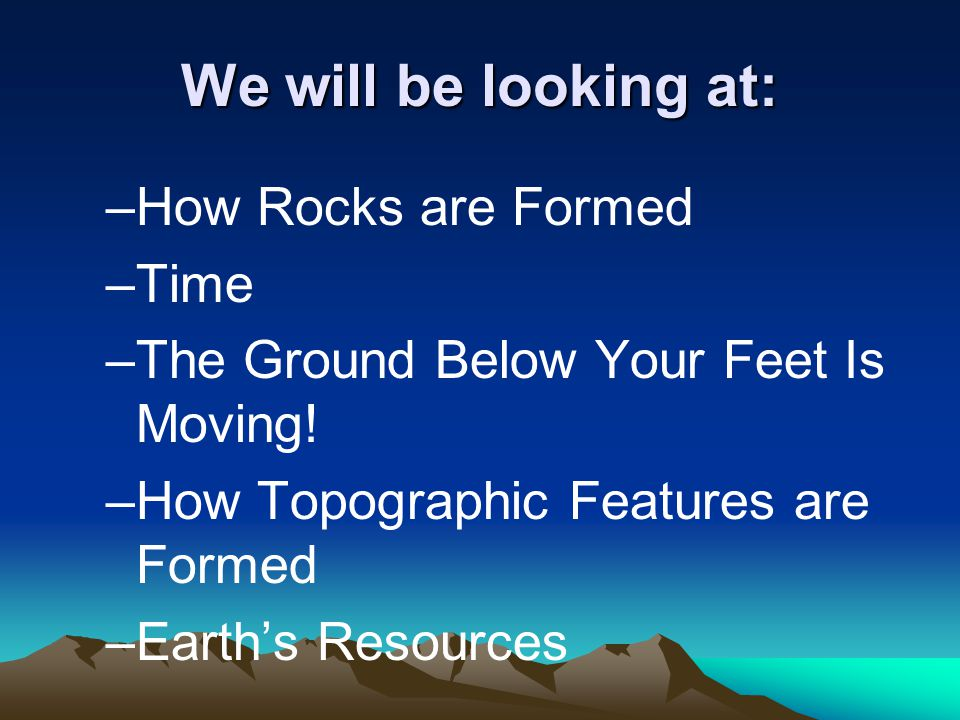 We will be looking at: How Rocks are Formed Time