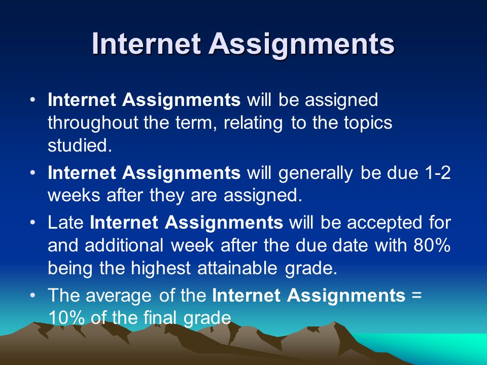 Internet Assignments Internet Assignments will be assigned throughout the term, relating to the topics studied.