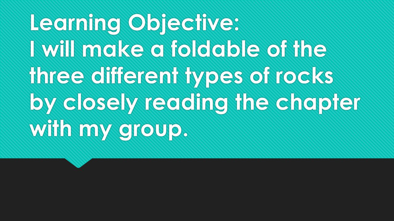 Learning Objective: I will make a foldable of the three different types of rocks by closely reading the chapter with my group.