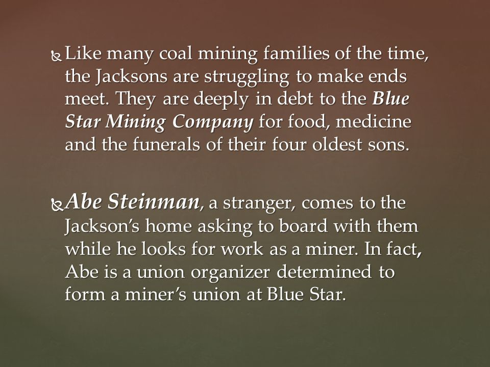 Like many coal mining families of the time, the Jacksons are struggling to make ends meet. They are deeply in debt to the Blue Star Mining Company for food, medicine and the funerals of their four oldest sons.