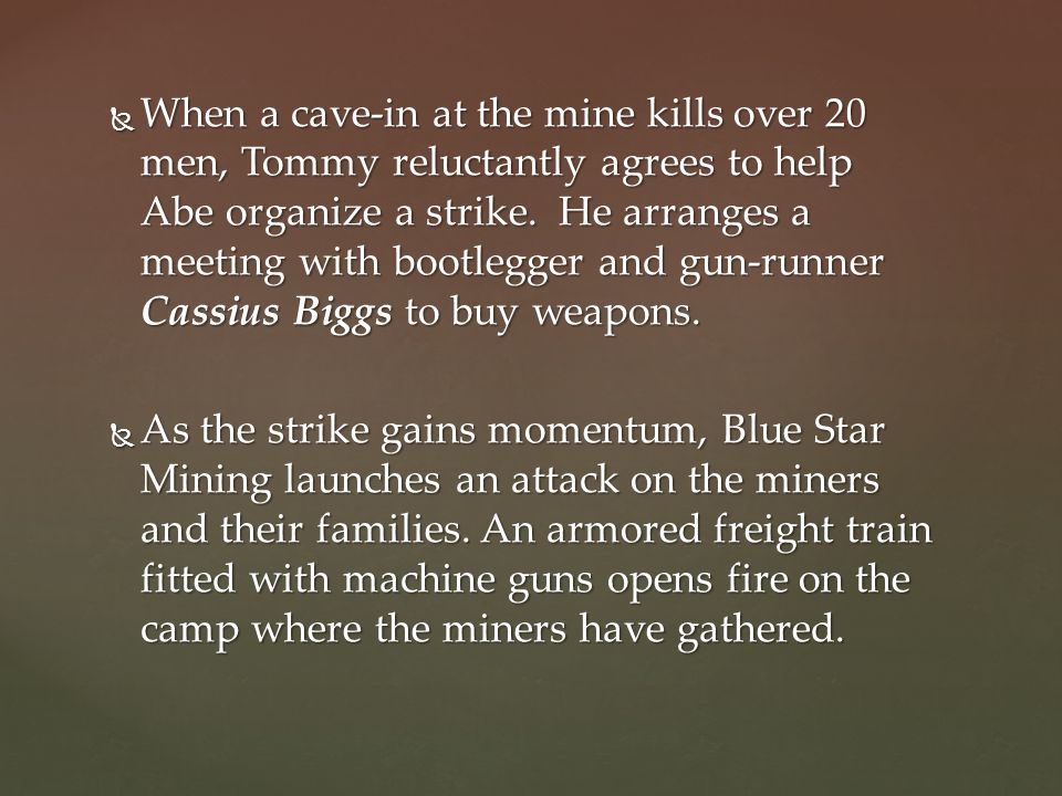 When a cave-in at the mine kills over 20 men, Tommy reluctantly agrees to help Abe organize a strike. He arranges a meeting with bootlegger and gun-runner Cassius Biggs to buy weapons.