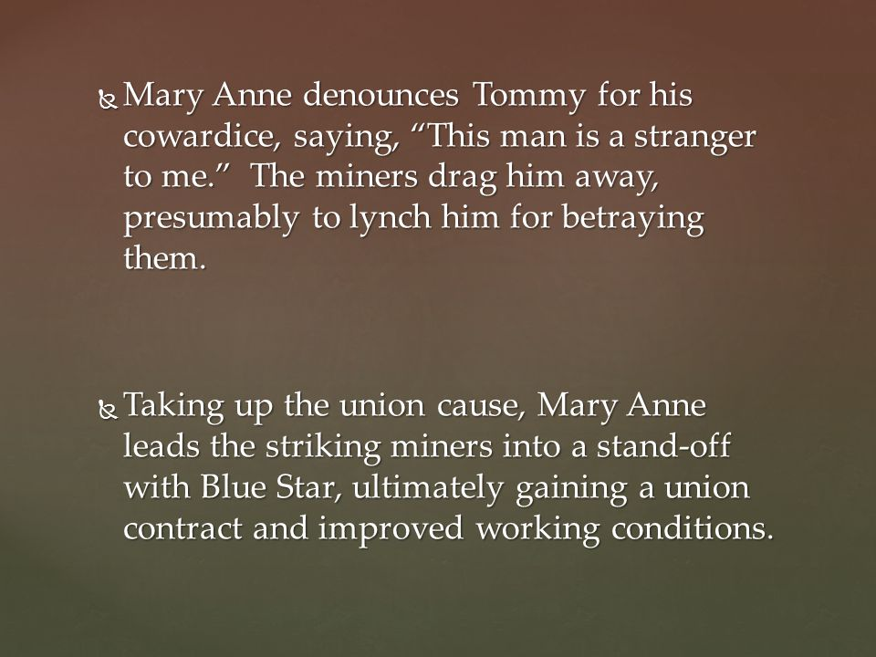 Mary Anne denounces Tommy for his cowardice, saying, This man is a stranger to me. The miners drag him away, presumably to lynch him for betraying them.