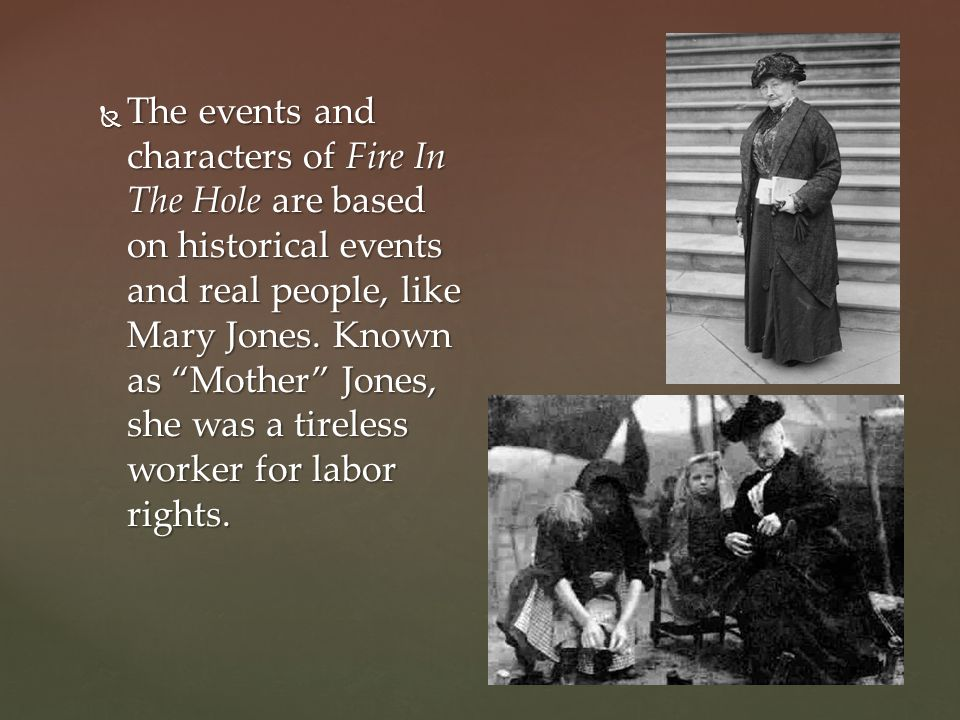 The events and characters of Fire In The Hole are based on historical events and real people, like Mary Jones.