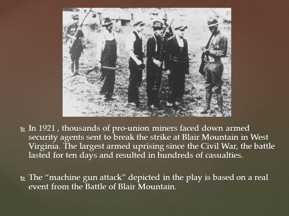 In 1921 , thousands of pro-union miners faced down armed security agents sent to break the strike at Blair Mountain in West Virginia. The largest armed uprising since the Civil War, the battle lasted for ten days and resulted in hundreds of casualties.