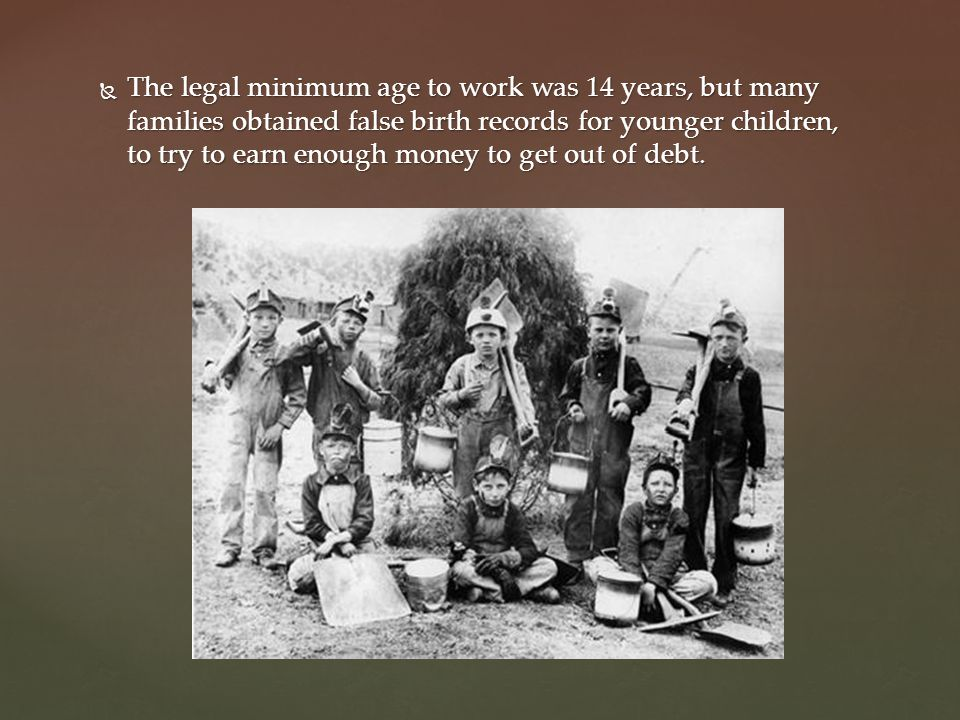 The legal minimum age to work was 14 years, but many families obtained false birth records for younger children, to try to earn enough money to get out of debt.