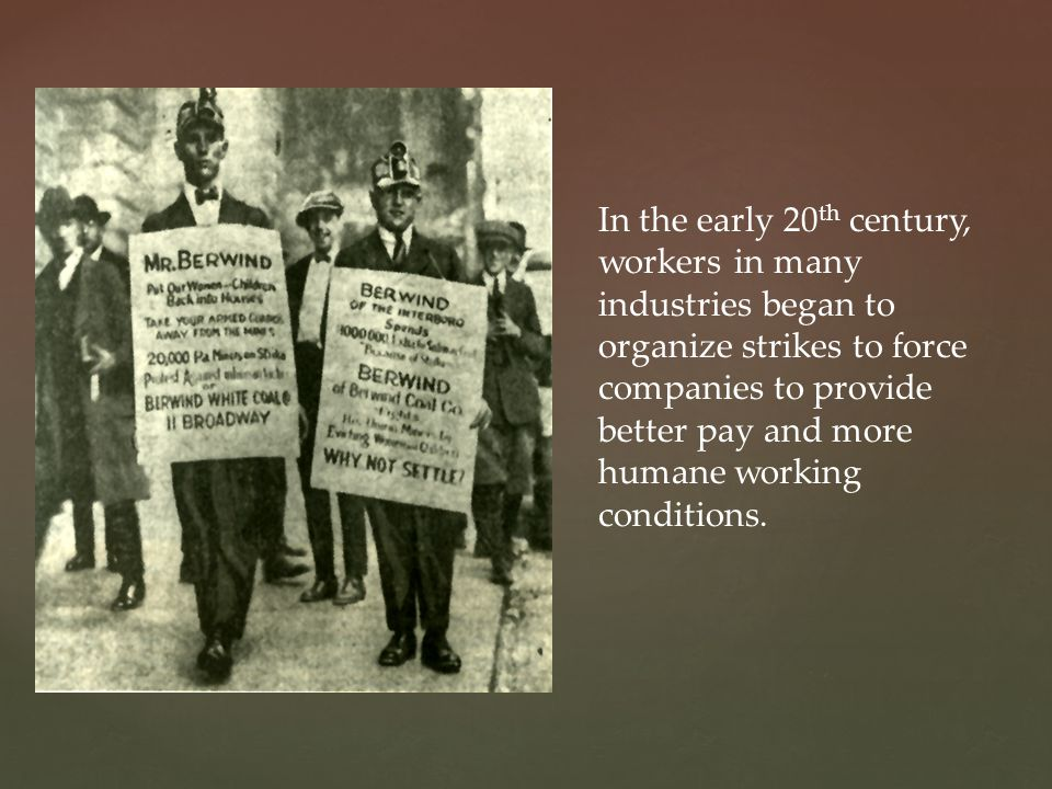 In the early 20th century, workers in many industries began to organize strikes to force companies to provide better pay and more humane working conditions.