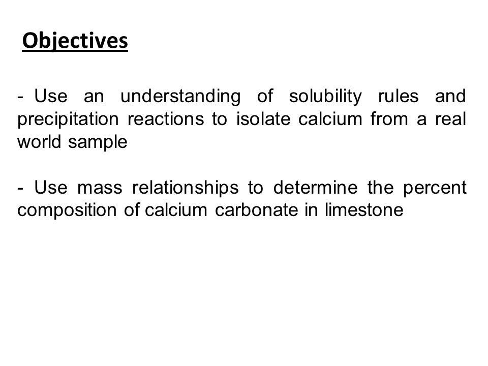 Objectives Use an understanding of solubility rules and precipitation reactions to isolate calcium from a real world sample.