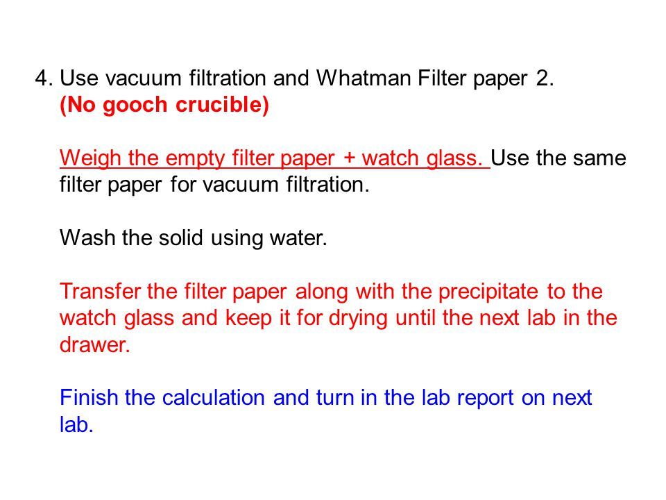 4. Use vacuum filtration and Whatman Filter paper 2.