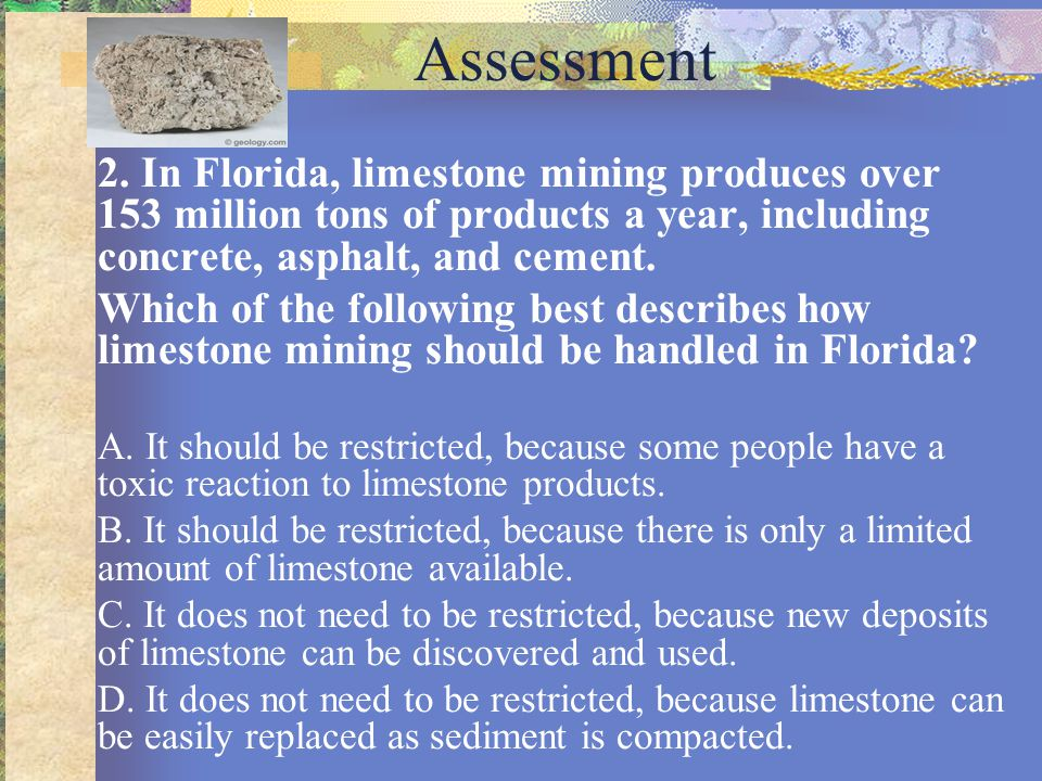 Assessment 2. In Florida, limestone mining produces over 153 million tons of products a year, including concrete, asphalt, and cement.