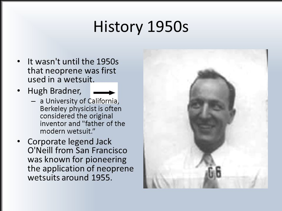 History 1950s It wasn t until the 1950s that neoprene was first used in a wetsuit. Hugh Bradner,