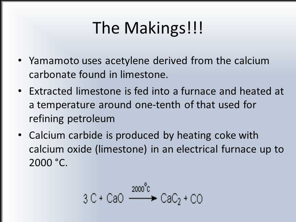 The Makings!!! Yamamoto uses acetylene derived from the calcium carbonate found in limestone.
