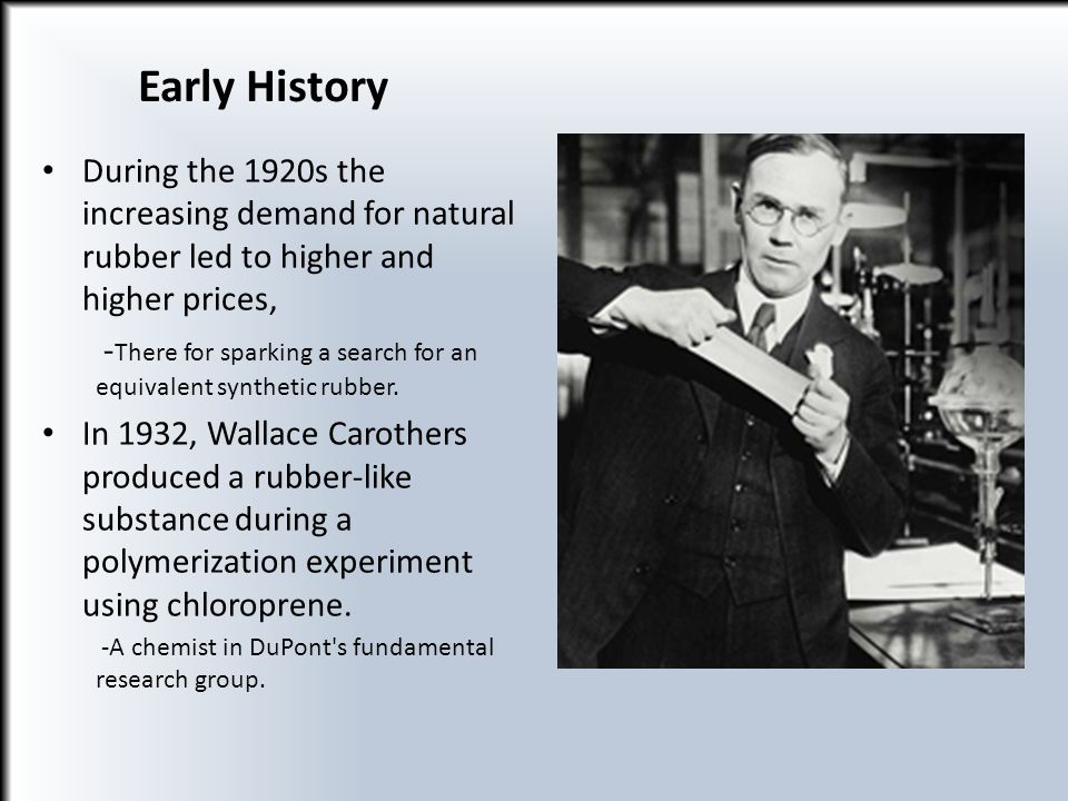 Early History During the 1920s the increasing demand for natural rubber led to higher and higher prices,