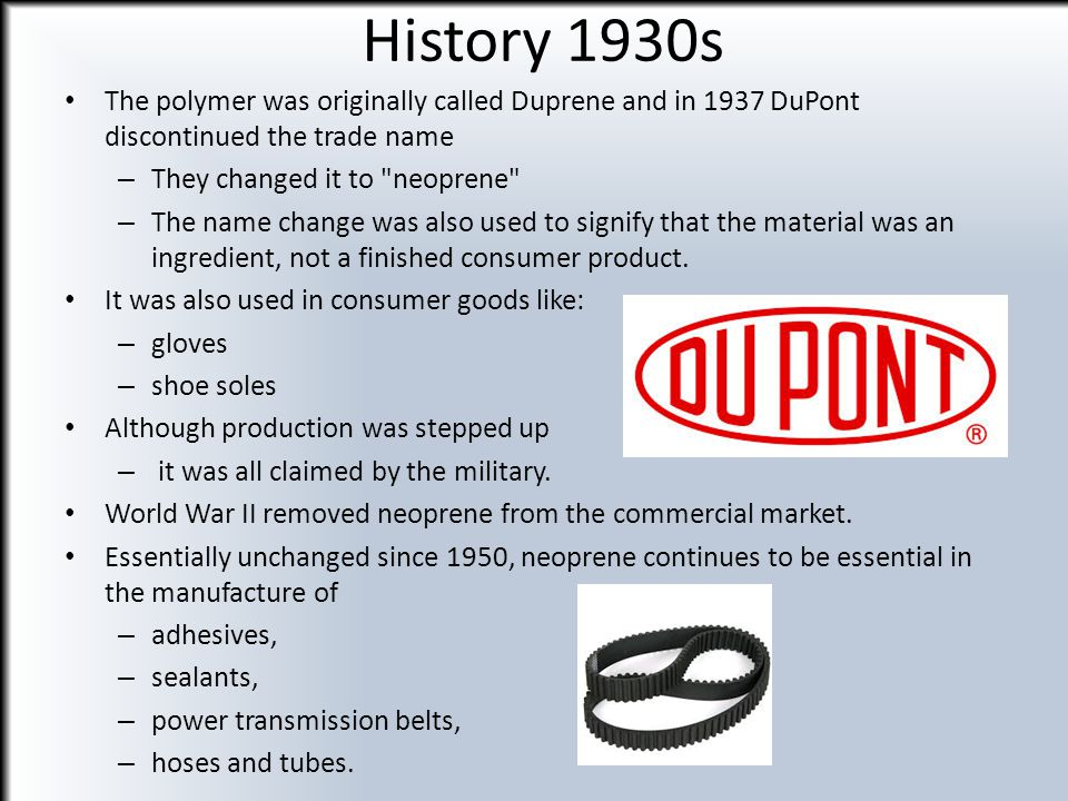 History 1930s The polymer was originally called Duprene and in 1937 DuPont discontinued the trade name.