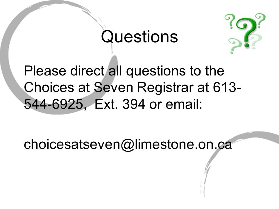 Questions Please direct all questions to the Choices at Seven Registrar at 613-544-6925, Ext. 394 or email: choicesatseven@limestone.on.ca