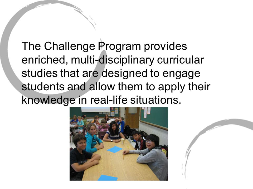 The Challenge Program provides enriched, multi-disciplinary curricular studies that are designed to engage students and allow them to apply their knowledge in real-life situations.