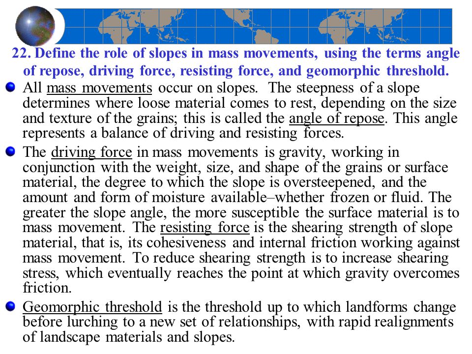 22. Define the role of slopes in mass movements, using the terms angle of repose, driving force, resisting force, and geomorphic threshold.