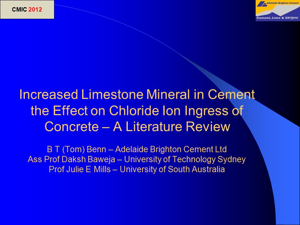 Increased Limestone Mineral in Cement the Effect on Chloride Ion Ingress of Concrete – A Literature Review B T (Tom) Benn – Adelaide Brighton Cement Ltd Ass Prof Daksh Baweja – University of Technology Sydney Prof Julie E Mills – University of South Australia