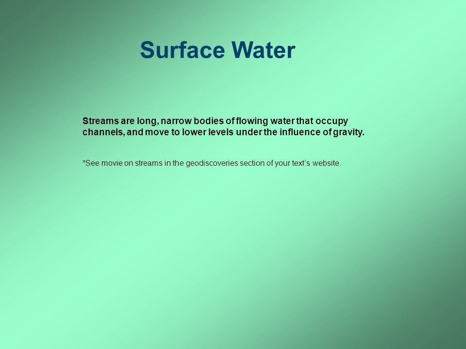 Surface Water Streams are long, narrow bodies of flowing water that occupy channels, and move to lower levels under the influence of gravity.