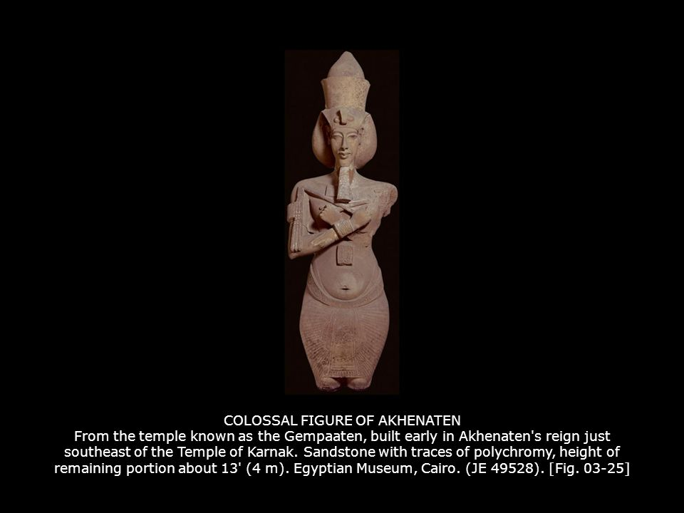 COLOSSAL FIGURE OF AKHENATEN From the temple known as the Gempaaten, built early in Akhenaten s reign just southeast of the Temple of Karnak. Sandstone with traces of polychromy, height of remaining portion about 13 (4 m). Egyptian Museum, Cairo. (JE 49528). [Fig ]