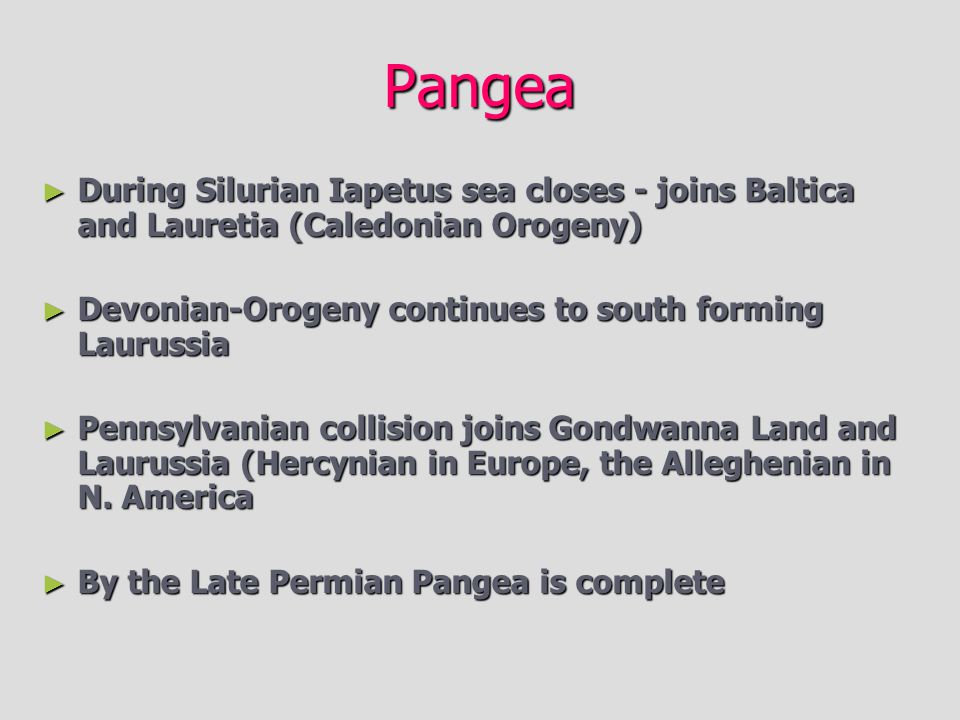 Pangea During Silurian Iapetus sea closes - joins Baltica and Lauretia (Caledonian Orogeny) Devonian-Orogeny continues to south forming Laurussia.