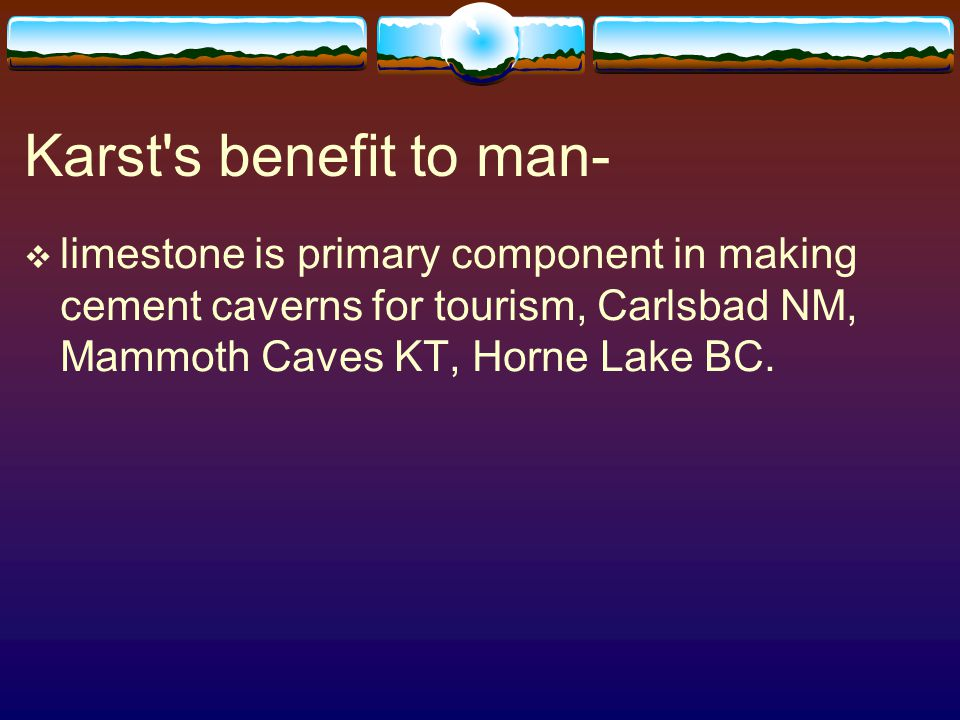 Karst s benefit to man- limestone is primary component in making cement caverns for tourism, Carlsbad NM, Mammoth Caves KT, Horne Lake BC.