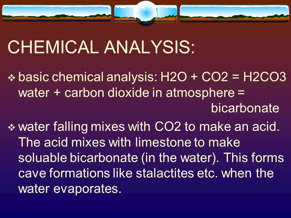 CHEMICAL ANALYSIS: basic chemical analysis: H2O + CO2 = H2CO3 water + carbon dioxide in atmosphere = bicarbonate.