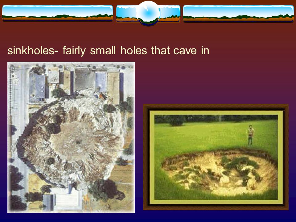 sinkholes- fairly small holes that cave in