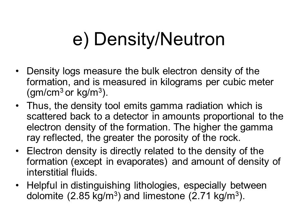 e) Density/Neutron Density logs measure the bulk electron density of the formation, and is measured in kilograms per cubic meter (gm/cm3 or kg/m3).