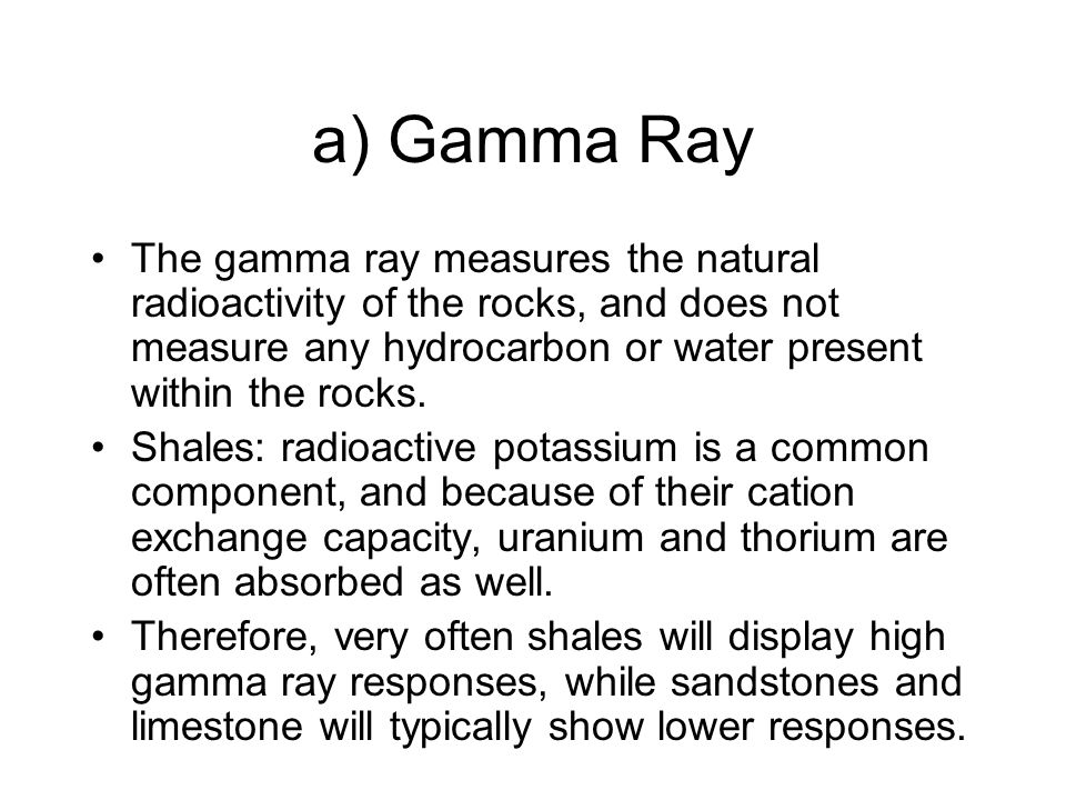 a) Gamma Ray The gamma ray measures the natural radioactivity of the rocks, and does not measure any hydrocarbon or water present within the rocks.