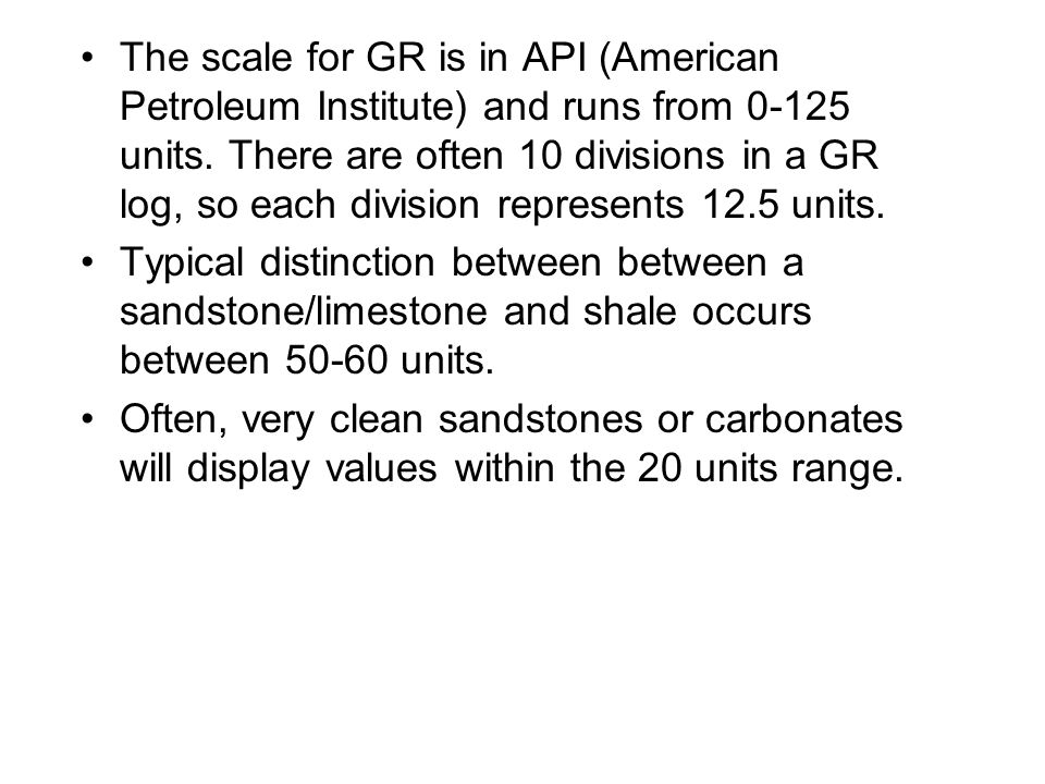 The scale for GR is in API (American Petroleum Institute) and runs from 0-125 units. There are often 10 divisions in a GR log, so each division represents 12.5 units.