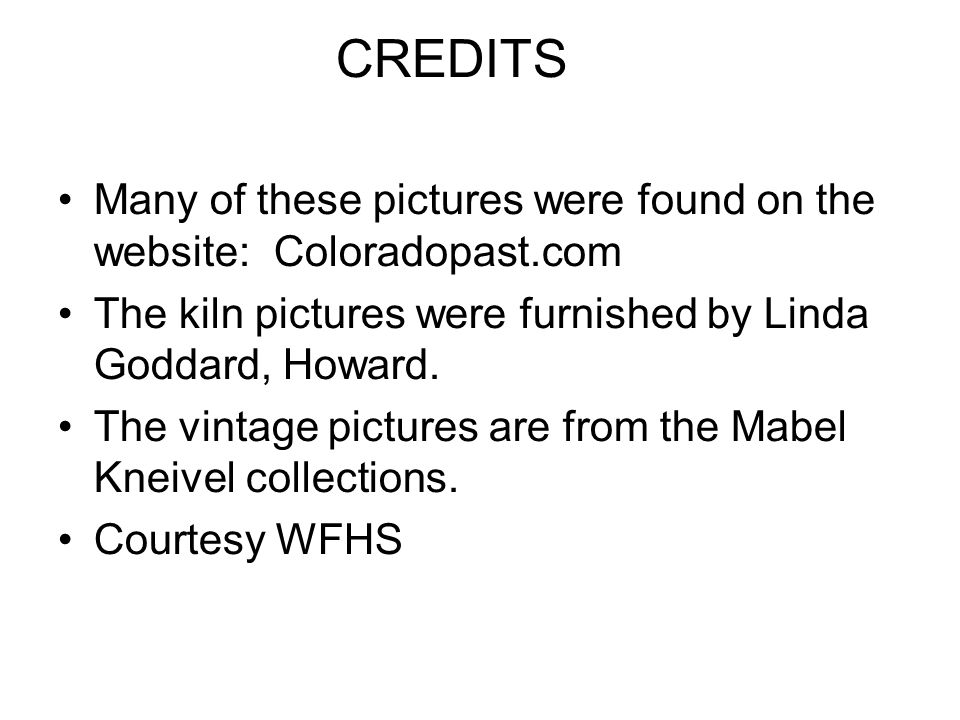 CREDITS Many of these pictures were found on the website: Coloradopast.com. The kiln pictures were furnished by Linda Goddard, Howard.