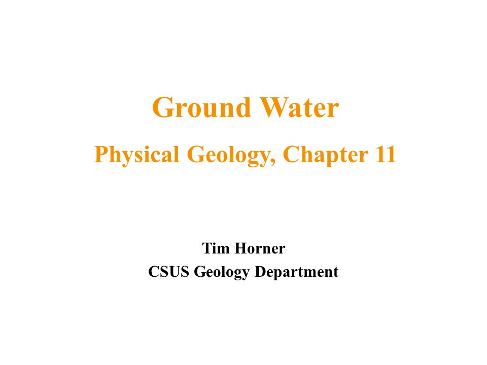 Ground Water Physical Geology, Chapter 11 CSUS Geology Department