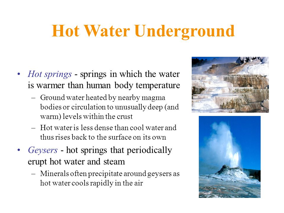 Hot Water Underground Hot springs - springs in which the water is warmer than human body temperature.
