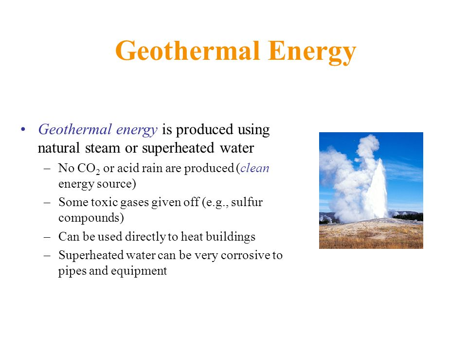 Geothermal Energy Geothermal energy is produced using natural steam or superheated water. No CO2 or acid rain are produced (clean energy source)