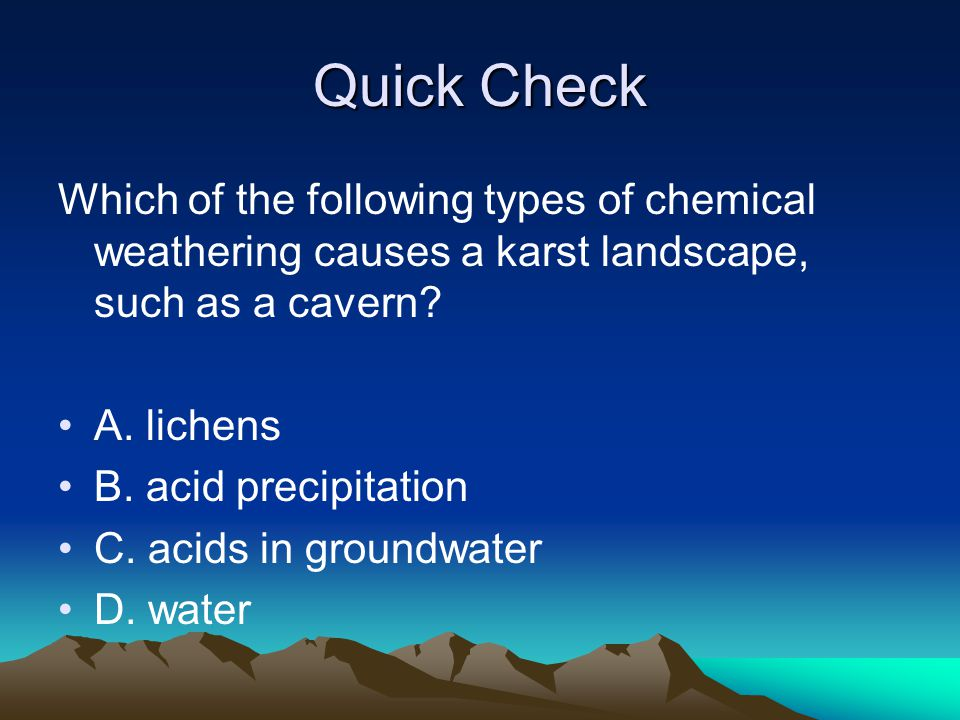 Quick Check Which of the following types of chemical weathering causes a karst landscape, such as a cavern