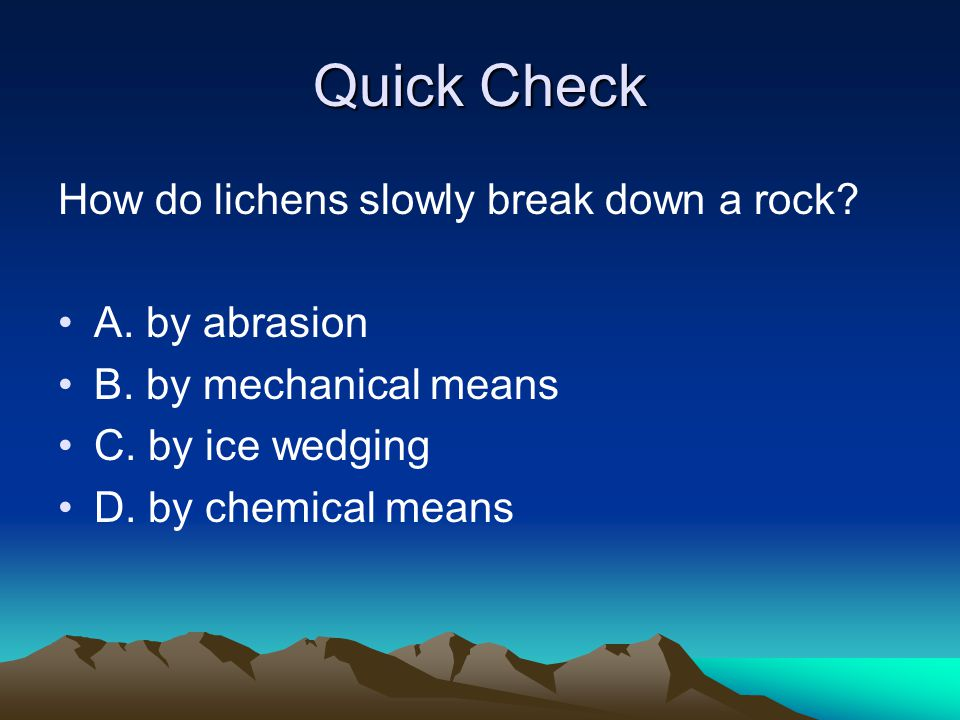 Quick Check How do lichens slowly break down a rock A. by abrasion