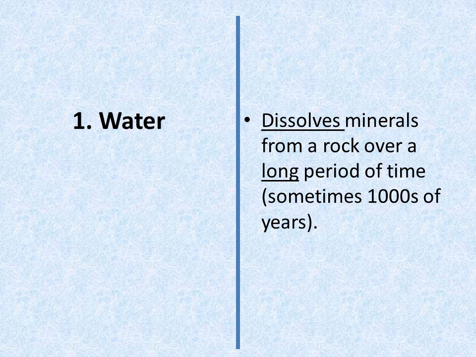 Dissolves minerals from a rock over a long period of time (sometimes 1000s of years).