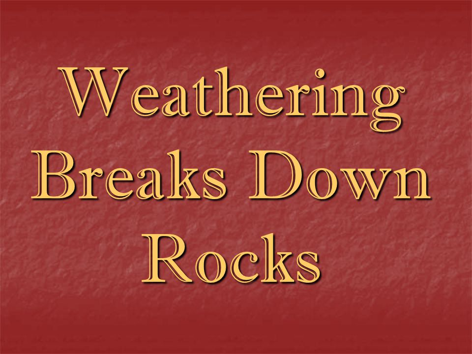 Weathering Breaks Down Rocks