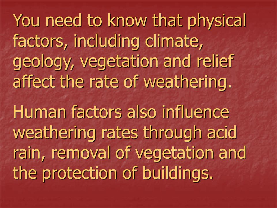 You need to know that physical factors, including climate, geology, vegetation and relief affect the rate of weathering.