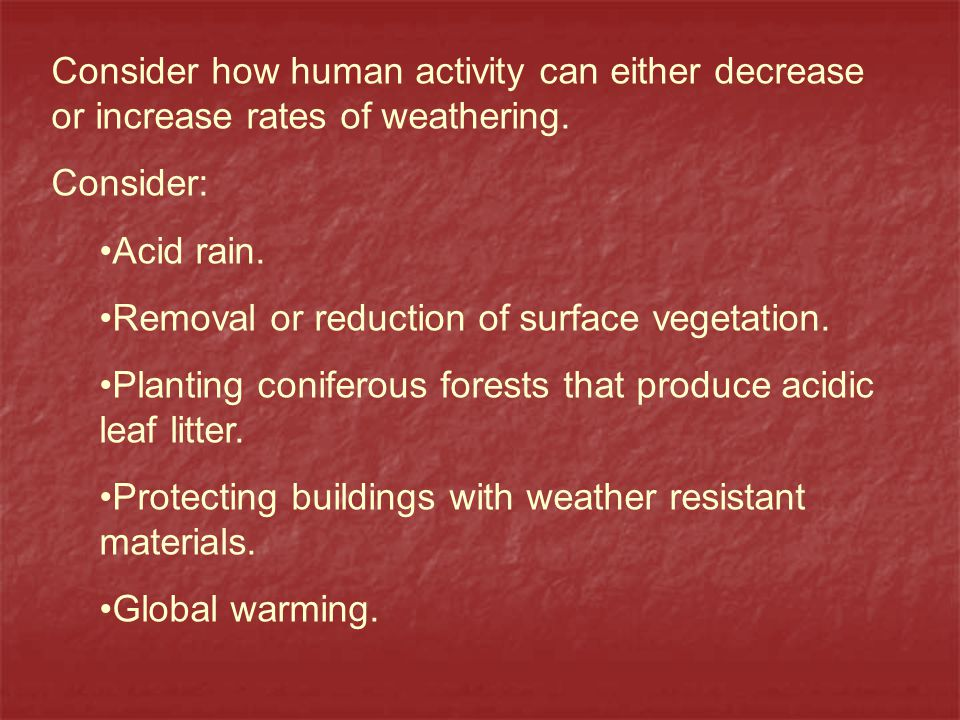 Consider how human activity can either decrease or increase rates of weathering.