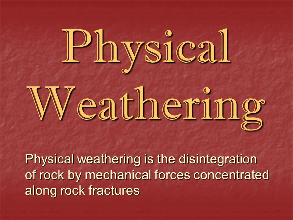 Physical Weathering Physical weathering is the disintegration of rock by mechanical forces concentrated along rock fractures.