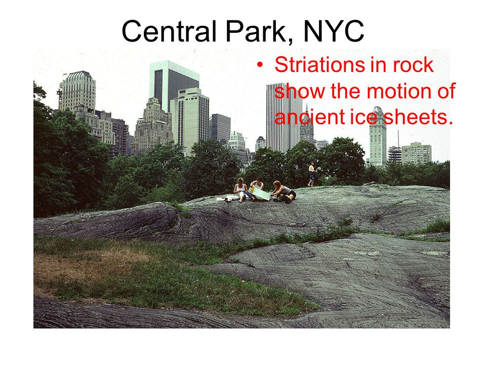 Central Park, NYC Striations in rock show the motion of ancient ice sheets.