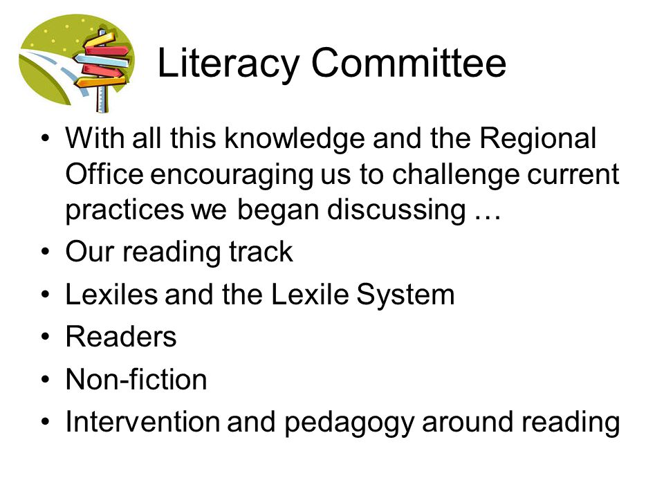 Literacy Committee With all this knowledge and the Regional Office encouraging us to challenge current practices we began discussing …